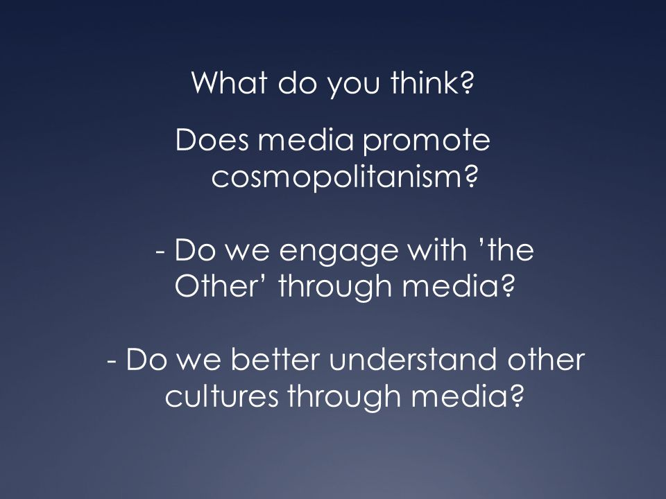 What do you think. Does media promote cosmopolitanism.