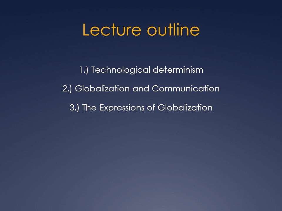Lecture outline 1.) Technological determinism 2.) Globalization and Communication 3.) The Expressions of Globalization