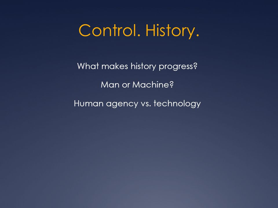 Control. History. What makes history progress Man or Machine Human agency vs. technology