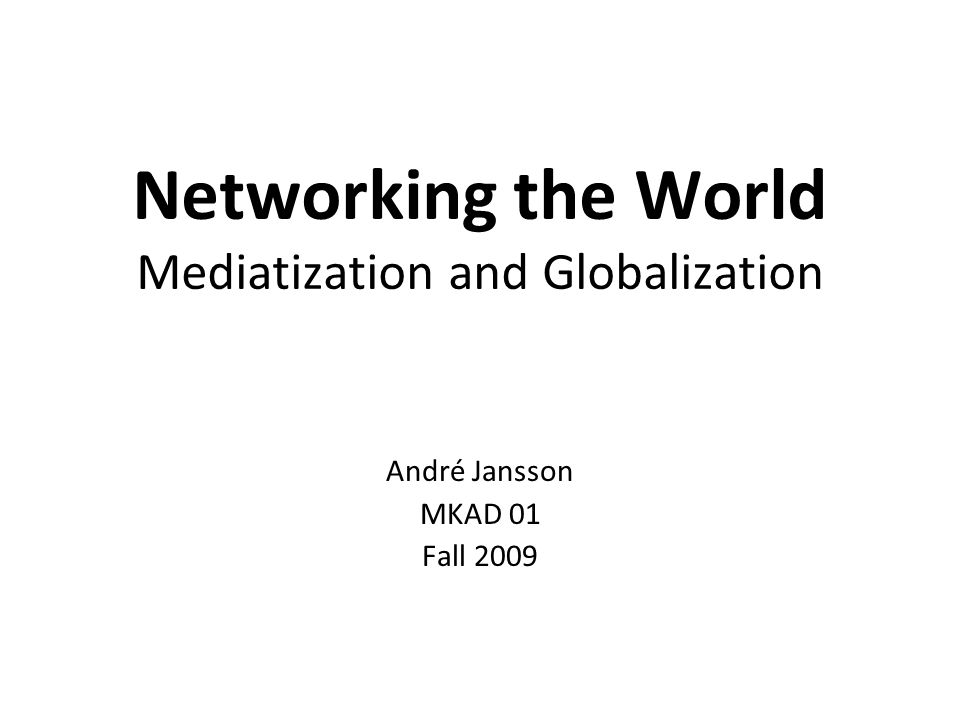 Networking the World Mediatization and Globalization André Jansson MKAD 01 Fall 2009