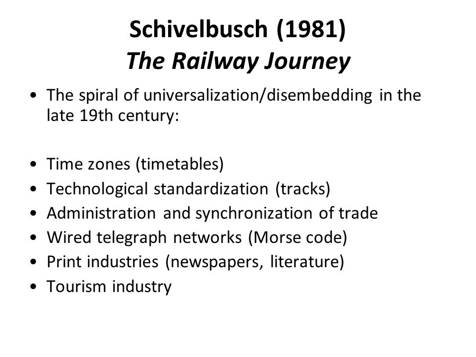 Schivelbusch (1981) The Railway Journey The spiral of universalization/disembedding in the late 19th century: Time zones (timetables) Technological standardization (tracks) Administration and synchronization of trade Wired telegraph networks (Morse code) Print industries (newspapers, literature) Tourism industry