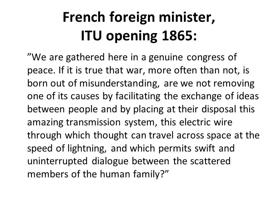 French foreign minister, ITU opening 1865: We are gathered here in a genuine congress of peace.