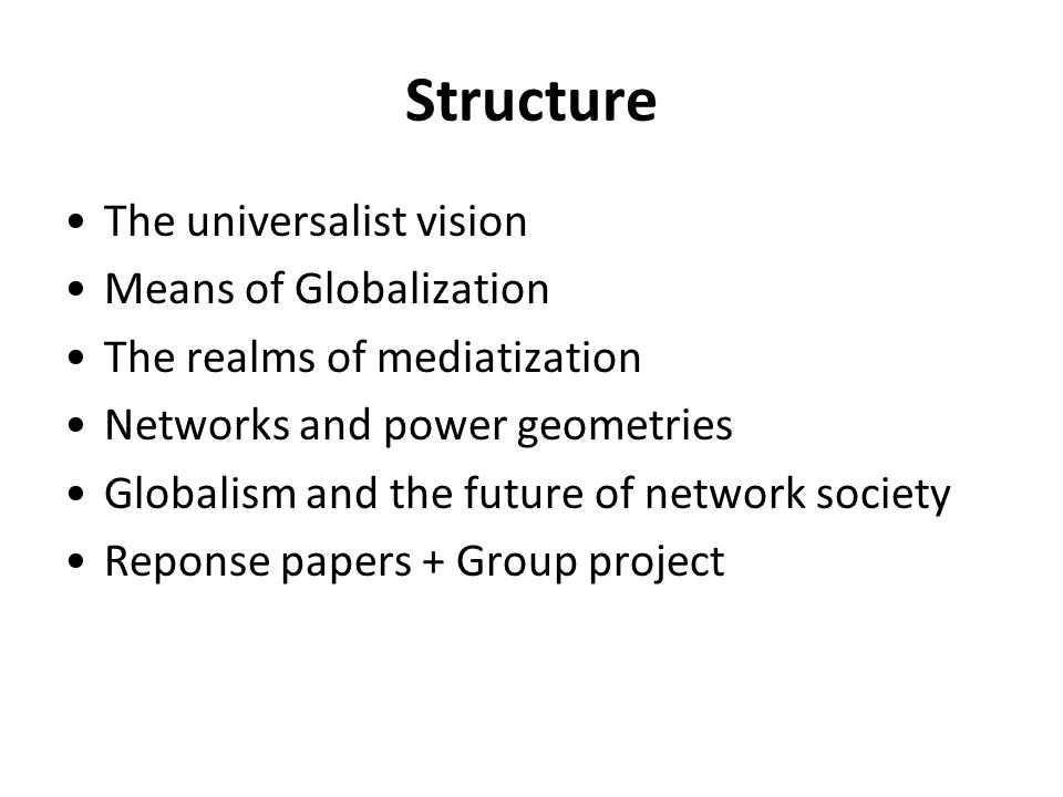 Structure The universalist vision Means of Globalization The realms of mediatization Networks and power geometries Globalism and the future of network society Reponse papers + Group project