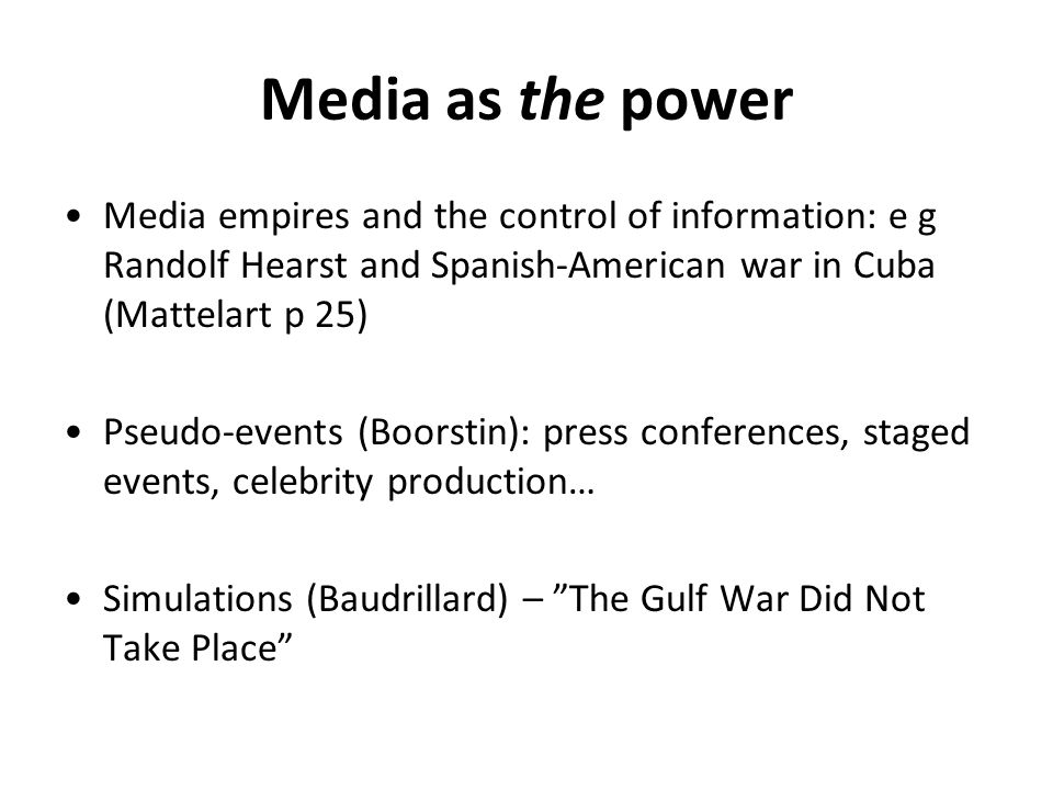 Media as the power Media empires and the control of information: e g Randolf Hearst and Spanish-American war in Cuba (Mattelart p 25) Pseudo-events (Boorstin): press conferences, staged events, celebrity production… Simulations (Baudrillard) – The Gulf War Did Not Take Place