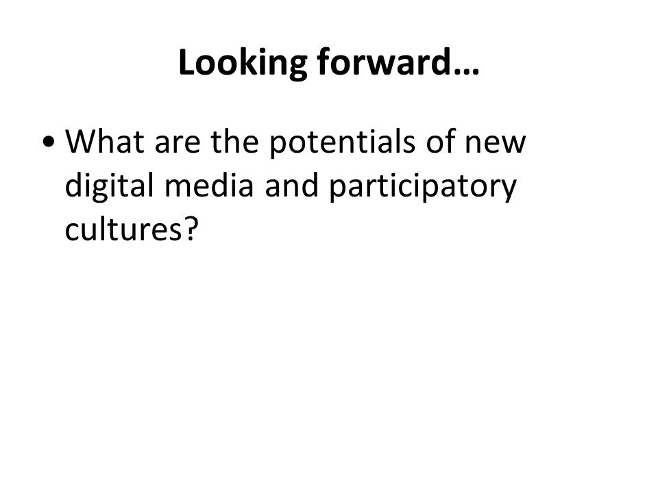 Looking forward… What are the potentials of new digital media and participatory cultures