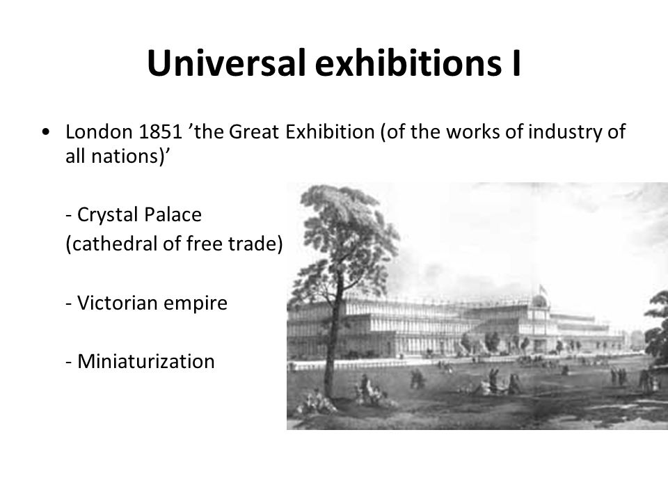 Universal exhibitions I London 1851 'the Great Exhibition (of the works of industry of all nations)' - Crystal Palace (cathedral of free trade) - Victorian empire - Miniaturization