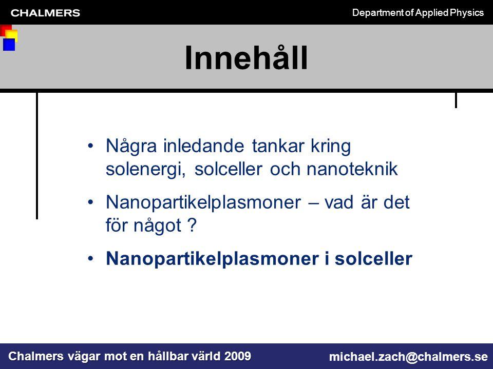 Department of Applied Physics Chalmers vägar mot en hållbar värld 2009 michael.zach@chalmers.se Några inledande tankar kring solenergi, solceller och nanoteknik Nanopartikelplasmoner – vad är det för något .