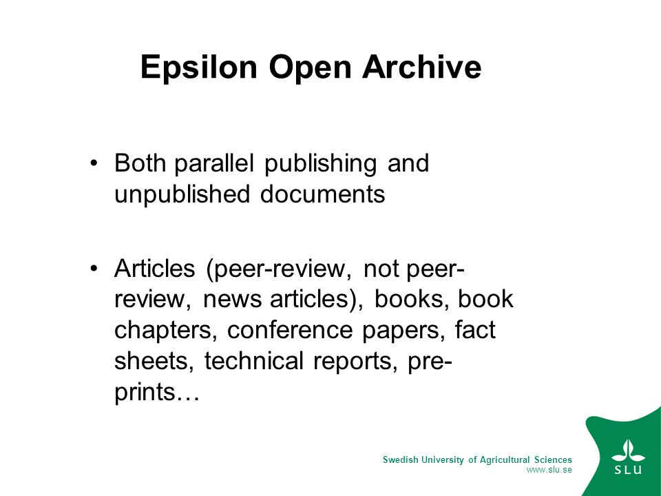 Swedish University of Agricultural Sciences www.slu.se Epsilon Open Archive Both parallel publishing and unpublished documents Articles (peer-review, not peer- review, news articles), books, book chapters, conference papers, fact sheets, technical reports, pre- prints…