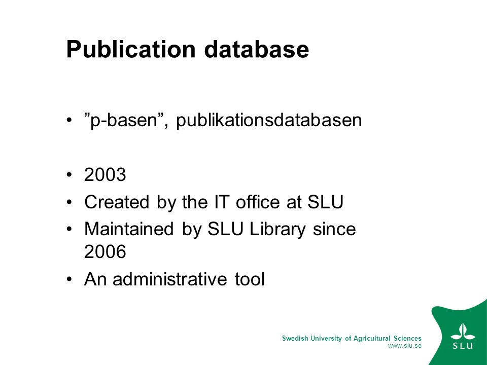 Swedish University of Agricultural Sciences www.slu.se Publication database p-basen , publikationsdatabasen 2003 Created by the IT office at SLU Maintained by SLU Library since 2006 An administrative tool