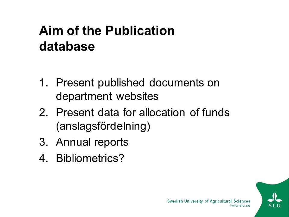 Swedish University of Agricultural Sciences www.slu.se Aim of the Publication database 1.Present published documents on department websites 2.Present data for allocation of funds (anslagsfördelning) 3.Annual reports 4.Bibliometrics?