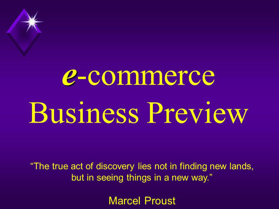 e e -commerce Business Preview The true act of discovery lies not in finding new lands, but in seeing things in a new way. Marcel Proust