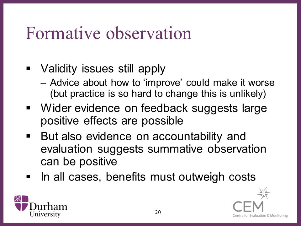 ∂ Formative observation  Validity issues still apply –Advice about how to 'improve' could make it worse (but practice is so hard to change this is unlikely)  Wider evidence on feedback suggests large positive effects are possible  But also evidence on accountability and evaluation suggests summative observation can be positive  In all cases, benefits must outweigh costs 20