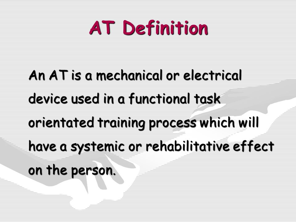 AT Definition An AT is a mechanical or electrical device used in a functional task orientated training process which will have a systemic or rehabilitative effect on the person.