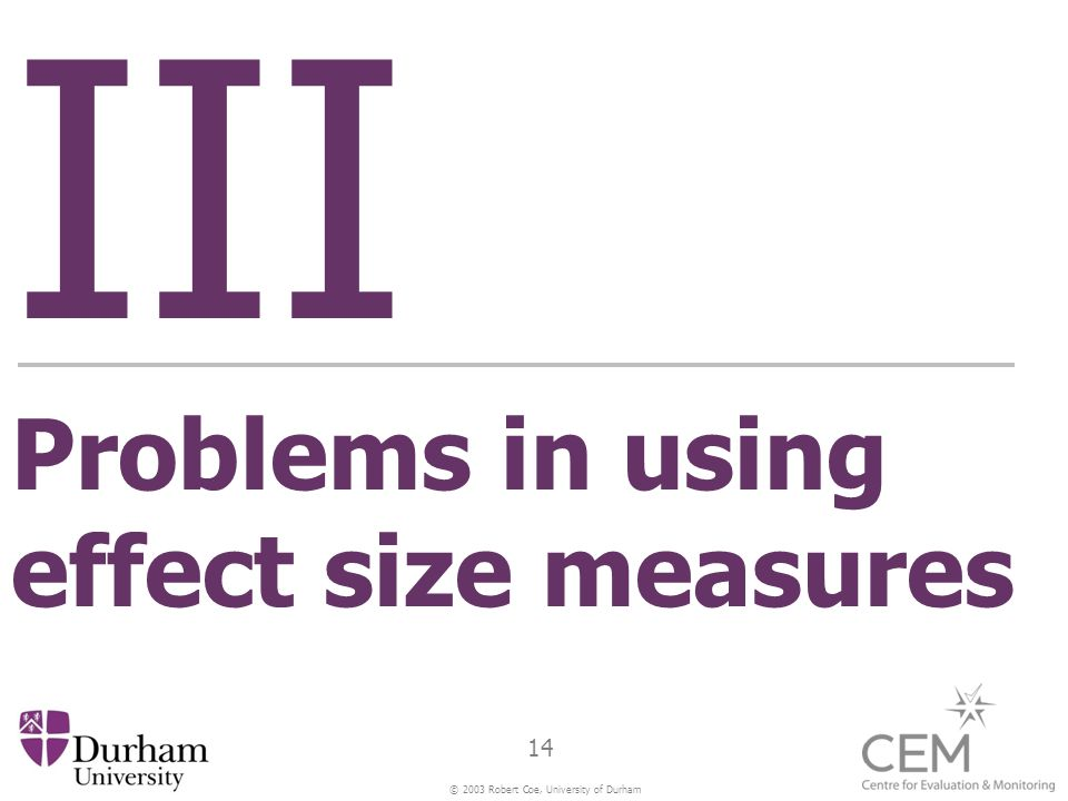 © 2003 Robert Coe, University of Durham 14 III Problems in using effect size measures