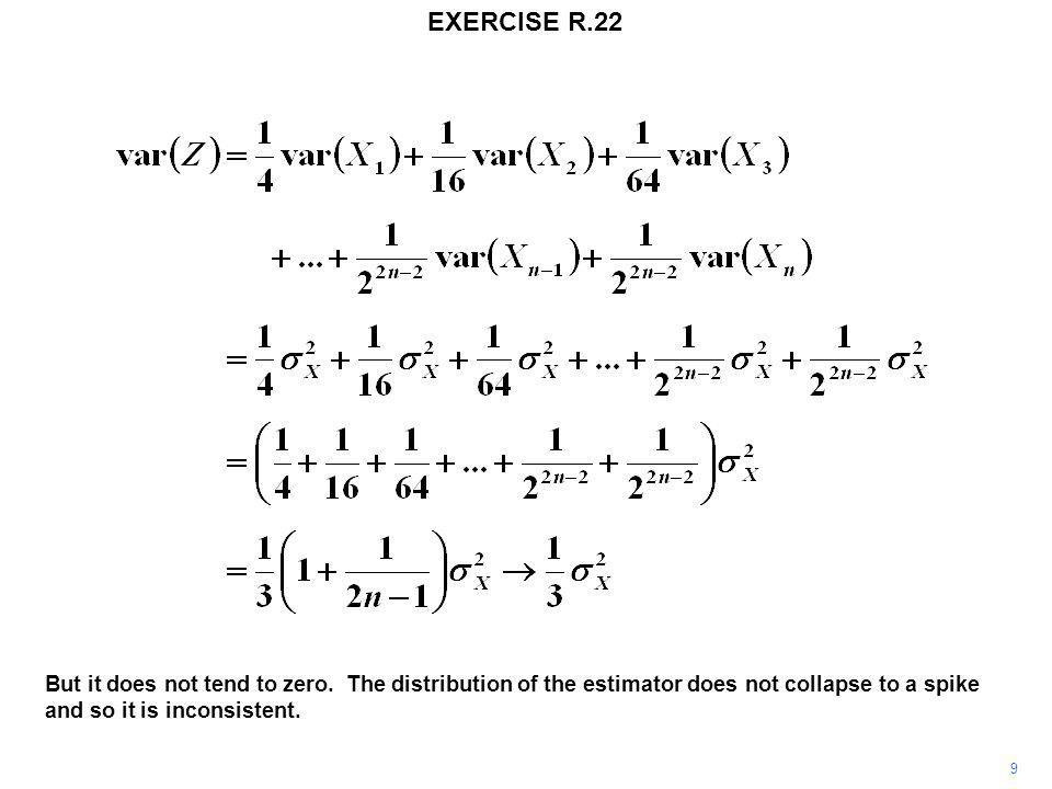 EXERCISE R.22 9 But it does not tend to zero. The distribution of the estimator does not collapse to a spike and so it is inconsistent.