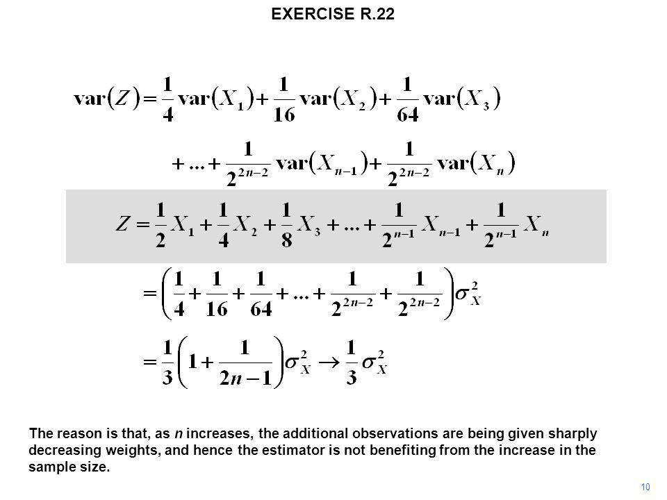 EXERCISE R.22 10 The reason is that, as n increases, the additional observations are being given sharply decreasing weights, and hence the estimator is not benefiting from the increase in the sample size.