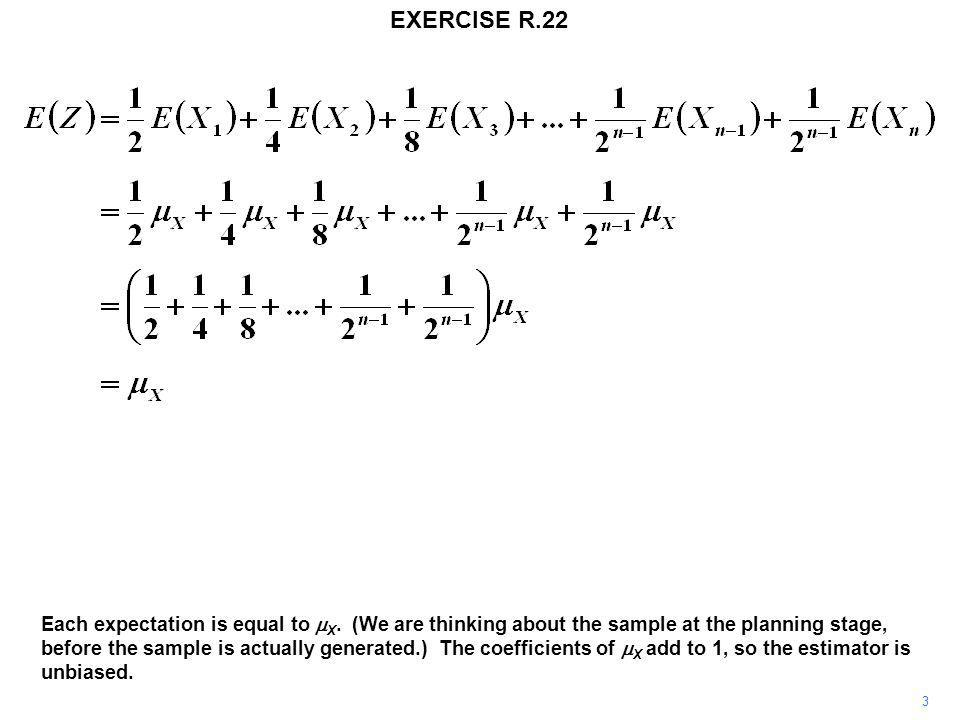 EXERCISE R.22 3 Each expectation is equal to  X. (We are thinking about the sample at the planning stage, before the sample is actually generated.) T