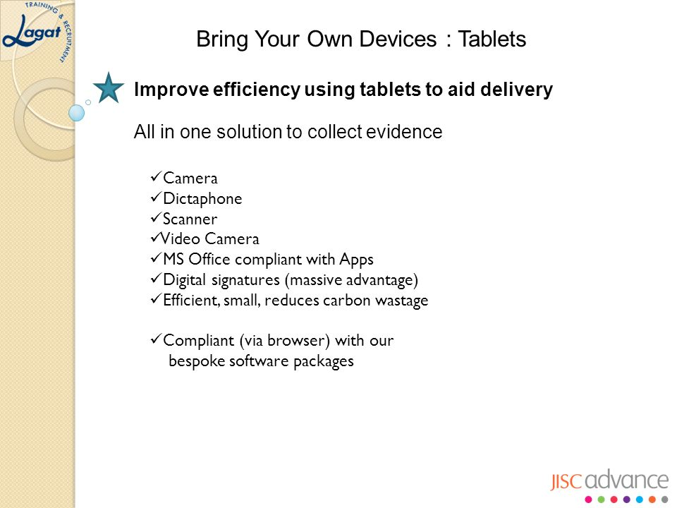 Improve efficiency using tablets to aid delivery All in one solution to collect evidence Camera Dictaphone Scanner Video Camera MS Office compliant with Apps Digital signatures (massive advantage) Efficient, small, reduces carbon wastage Compliant (via browser) with our bespoke software packages Bring Your Own Devices : Tablets