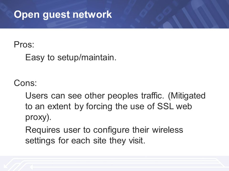 Open guest network Pros: Easy to setup/maintain. Cons: Users can see other peoples traffic.