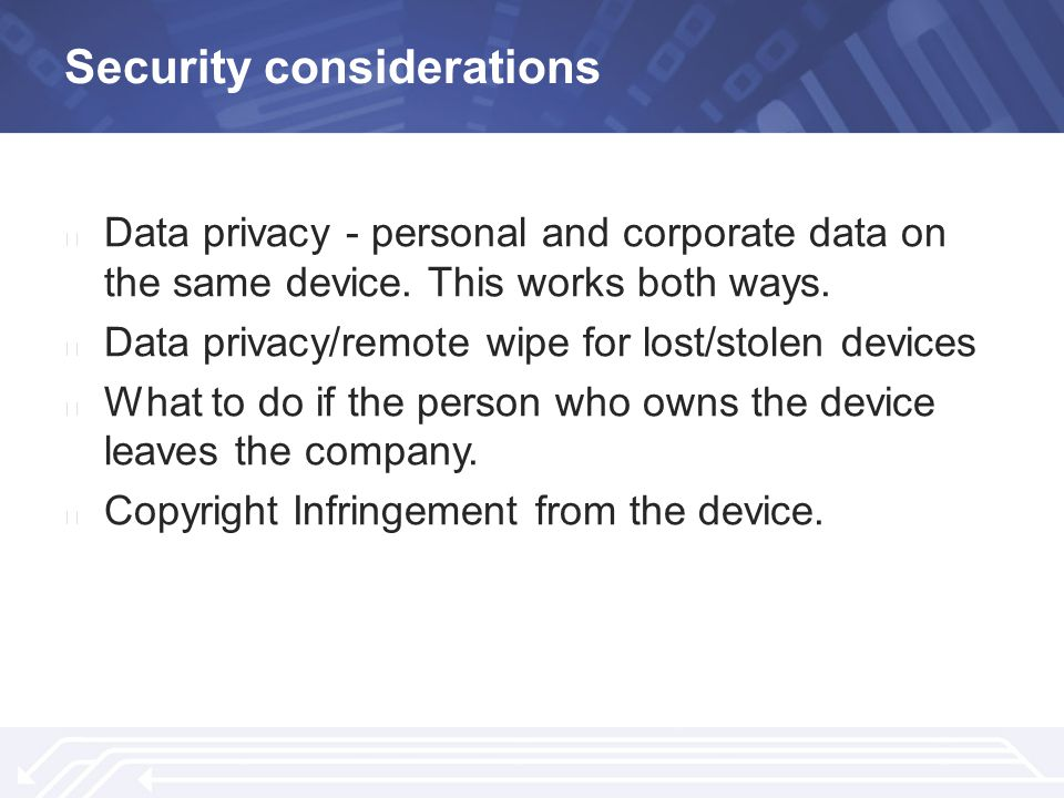 Security considerations ▶ Data privacy - personal and corporate data on the same device.