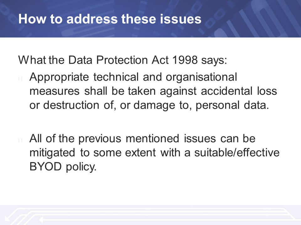 How to address these issues What the Data Protection Act 1998 says: ▶ Appropriate technical and organisational measures shall be taken against accidental loss or destruction of, or damage to, personal data.