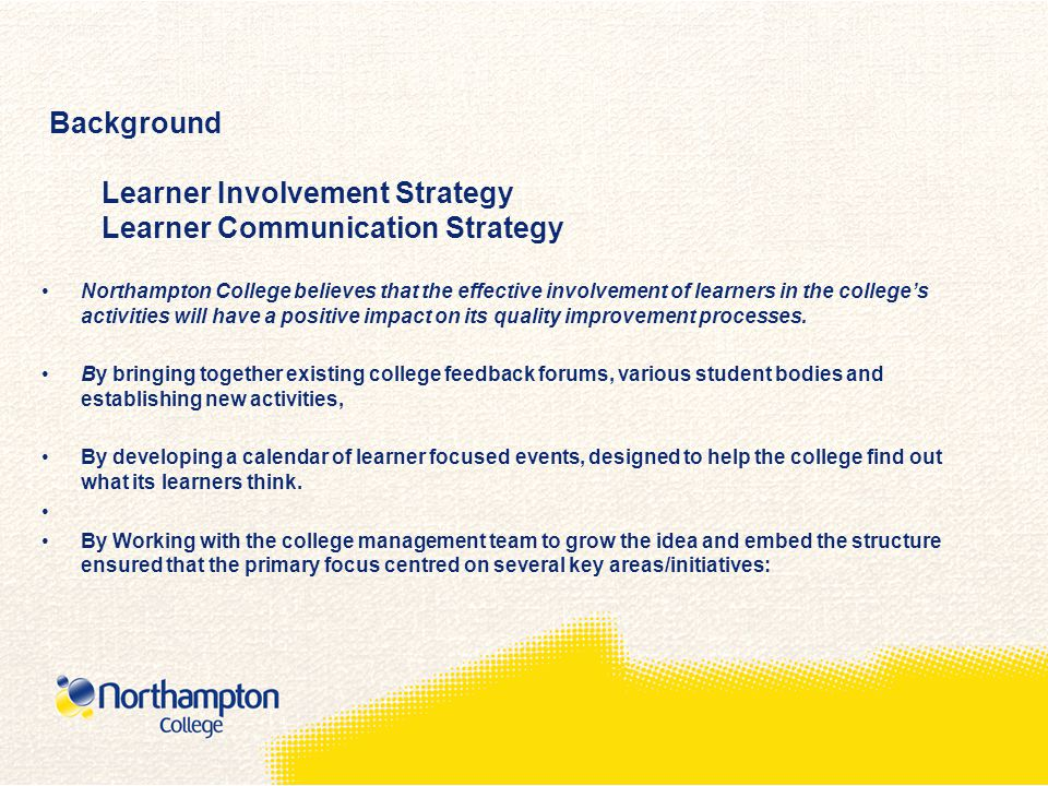 Background Learner Involvement Strategy Learner Communication Strategy Northampton College believes that the effective involvement of learners in the college's activities will have a positive impact on its quality improvement processes.