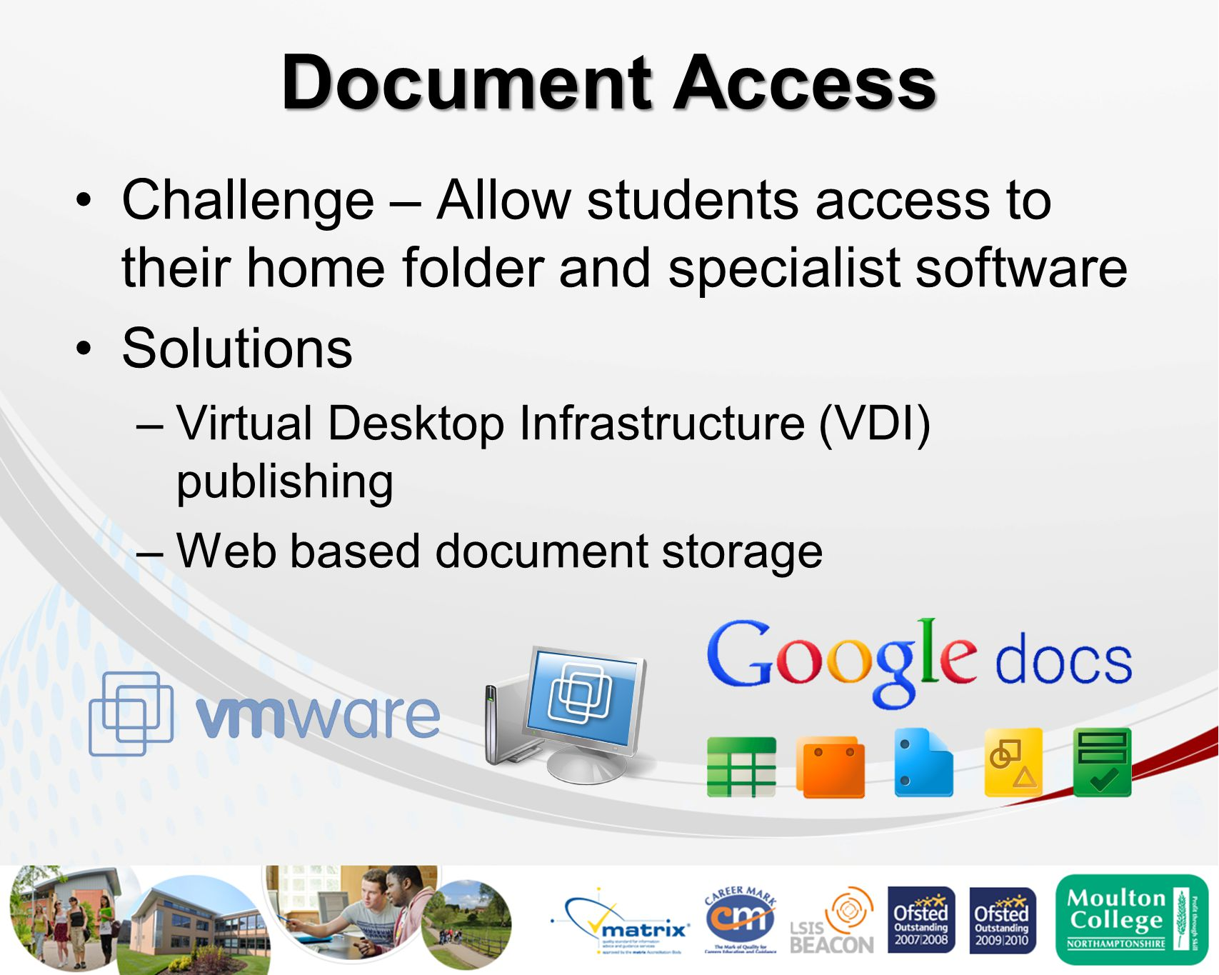 Document Access Challenge – Allow students access to their home folder and specialist software Solutions –Virtual Desktop Infrastructure (VDI) publishing –Web based document storage