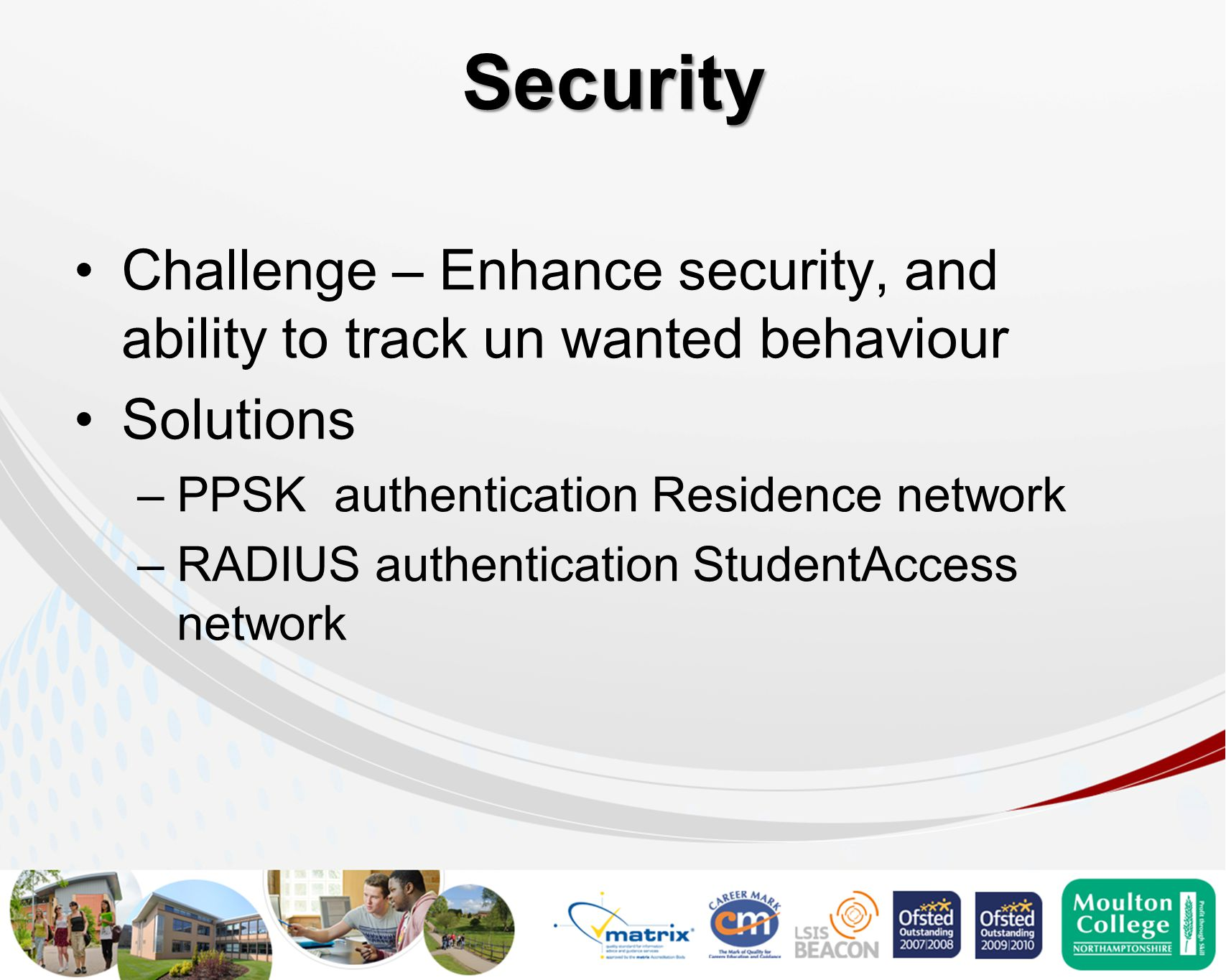 Security Challenge – Enhance security, and ability to track un wanted behaviour Solutions –PPSK authentication Residence network –RADIUS authentication StudentAccess network