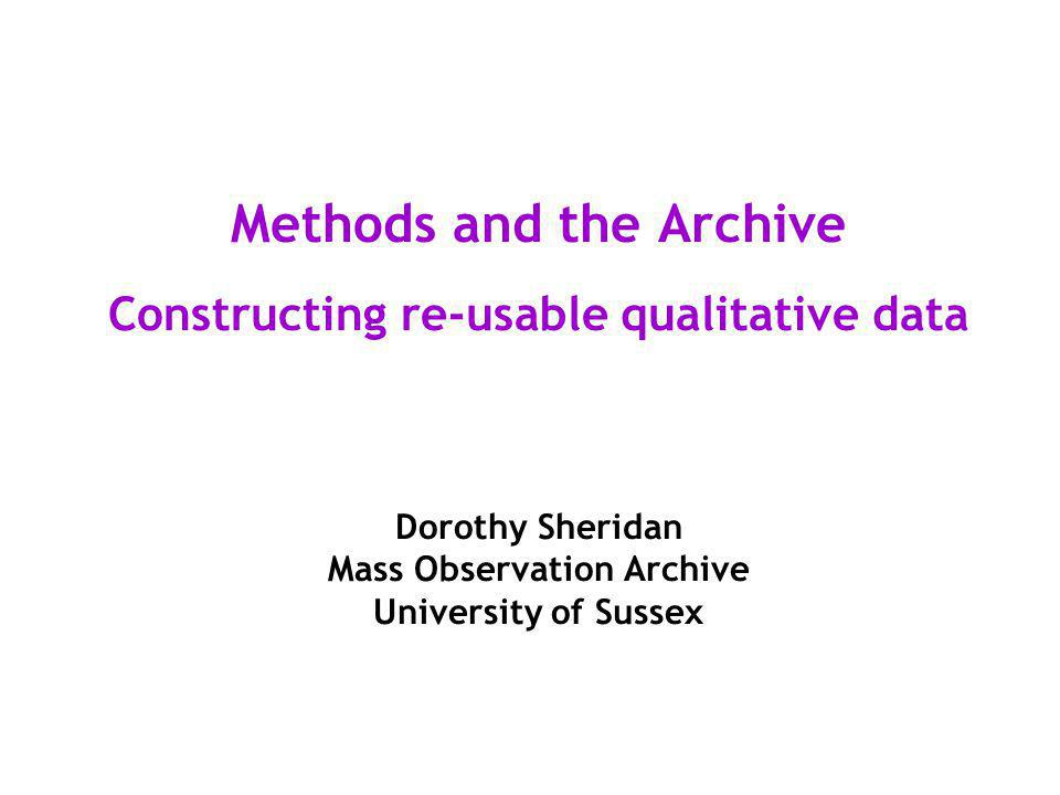 Methods and the Archive Constructing re-usable qualitative data Dorothy Sheridan Mass Observation Archive University of Sussex