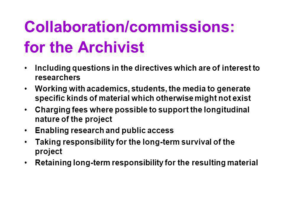 Collaboration/commissions: for the Archivist Including questions in the directives which are of interest to researchers Working with academics, students, the media to generate specific kinds of material which otherwise might not exist Charging fees where possible to support the longitudinal nature of the project Enabling research and public access Taking responsibility for the long-term survival of the project Retaining long-term responsibility for the resulting material