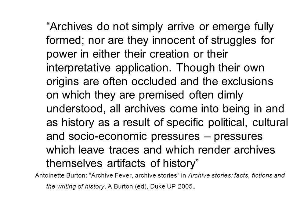 """Archives do not simply arrive or emerge fully formed; nor are they innocent of struggles for power in either their creation or their interpretative a"