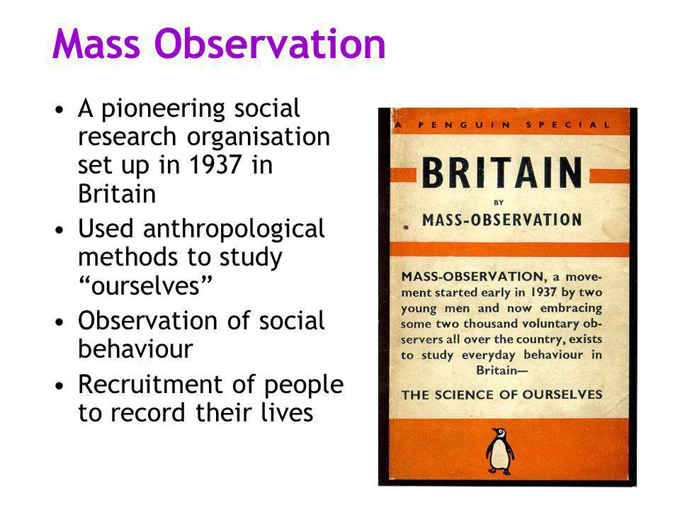 "Mass Observation A pioneering social research organisation set up in 1937 in Britain Used anthropological methods to study ""ourselves"" Observation of"
