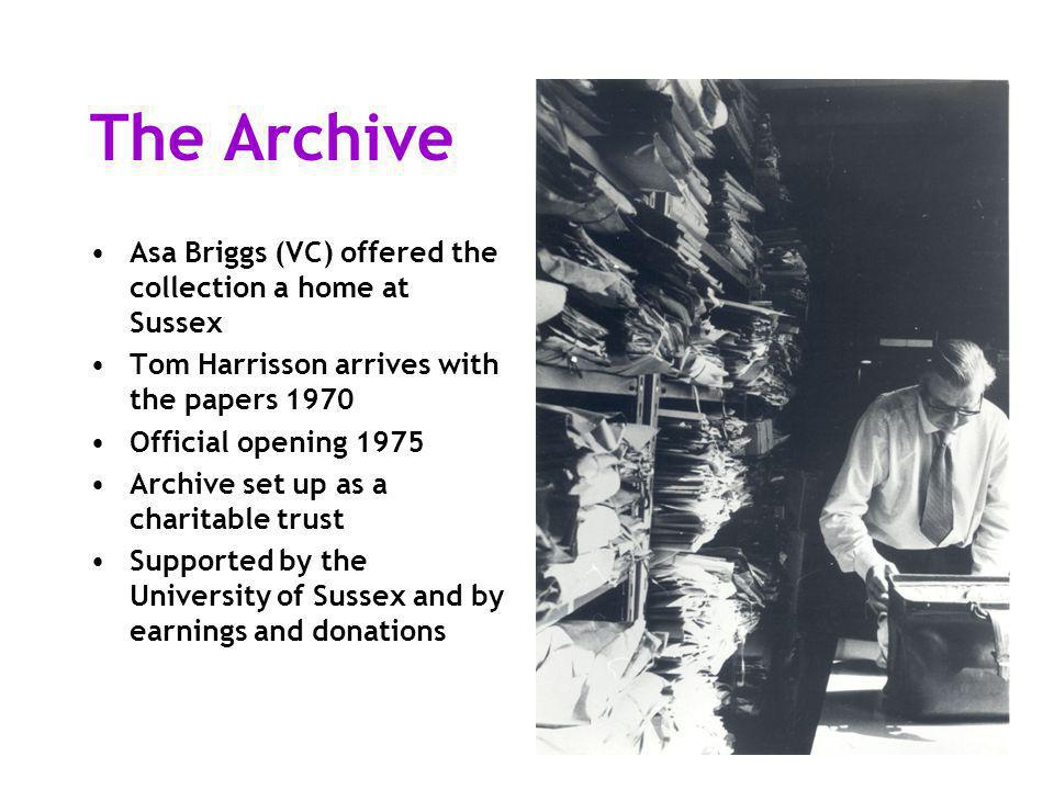 The Archive Asa Briggs (VC) offered the collection a home at Sussex Tom Harrisson arrives with the papers 1970 Official opening 1975 Archive set up as a charitable trust Supported by the University of Sussex and by earnings and donations
