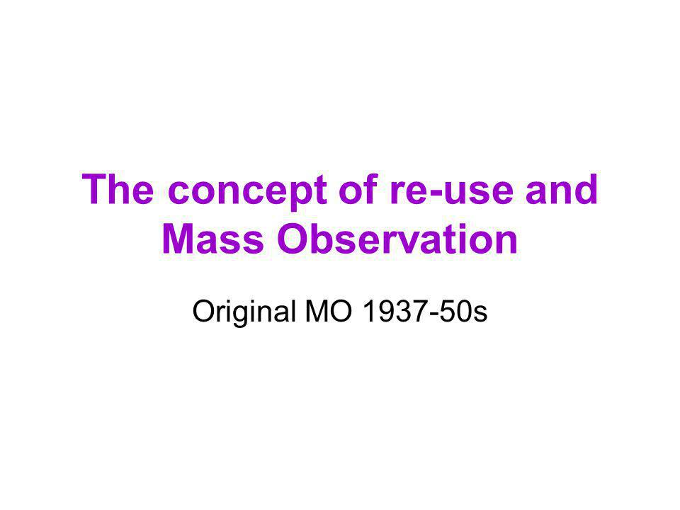 The concept of re-use and Mass Observation Original MO 1937-50s
