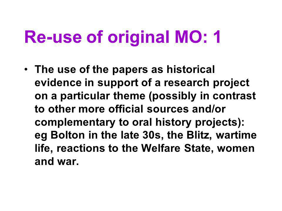 Re-use of original MO: 1 The use of the papers as historical evidence in support of a research project on a particular theme (possibly in contrast to other more official sources and/or complementary to oral history projects): eg Bolton in the late 30s, the Blitz, wartime life, reactions to the Welfare State, women and war.