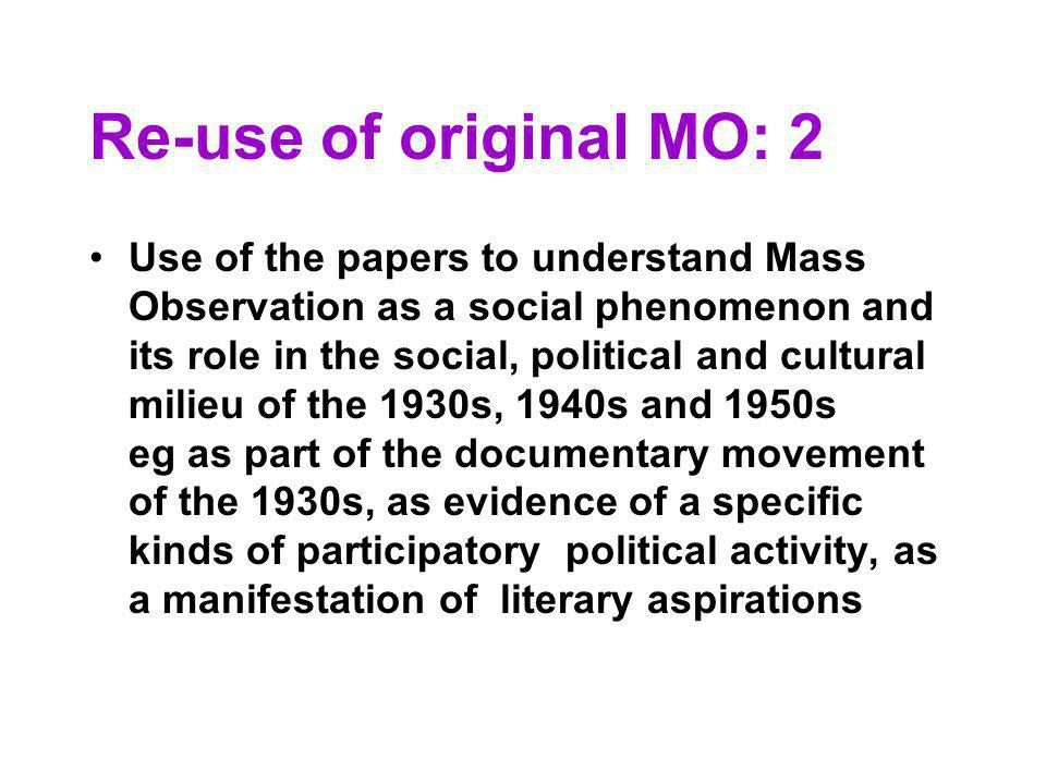 Re-use of original MO: 2 Use of the papers to understand Mass Observation as a social phenomenon and its role in the social, political and cultural milieu of the 1930s, 1940s and 1950s eg as part of the documentary movement of the 1930s, as evidence of a specific kinds of participatory political activity, as a manifestation of literary aspirations