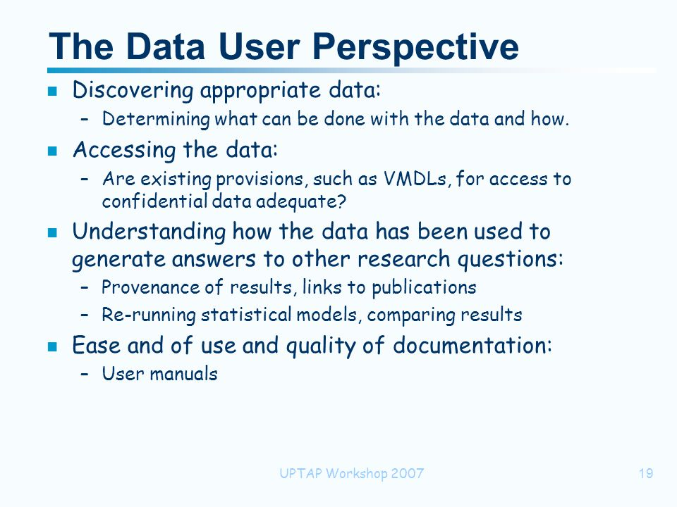 UPTAP Workshop 200719 The Data User Perspective n Discovering appropriate data: –Determining what can be done with the data and how.