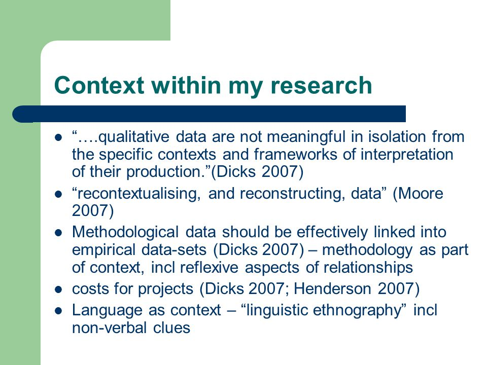 Context within my research ….qualitative data are not meaningful in isolation from the specific contexts and frameworks of interpretation of their production. (Dicks 2007) recontextualising, and reconstructing, data (Moore 2007) Methodological data should be effectively linked into empirical data-sets (Dicks 2007) – methodology as part of context, incl reflexive aspects of relationships costs for projects (Dicks 2007; Henderson 2007) Language as context – linguistic ethnography incl non-verbal clues