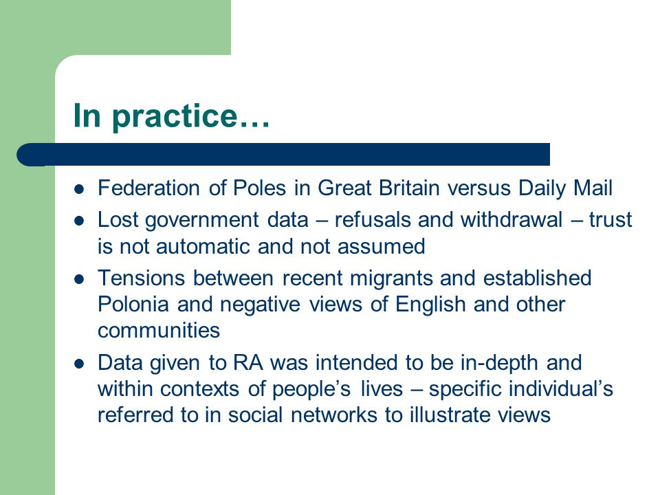 In practice… Federation of Poles in Great Britain versus Daily Mail Lost government data – refusals and withdrawal – trust is not automatic and not assumed Tensions between recent migrants and established Polonia and negative views of English and other communities Data given to RA was intended to be in-depth and within contexts of people's lives – specific individual's referred to in social networks to illustrate views