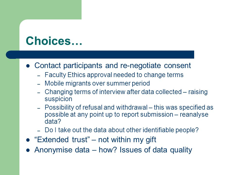 Choices… Contact participants and re-negotiate consent – Faculty Ethics approval needed to change terms – Mobile migrants over summer period – Changing terms of interview after data collected – raising suspicion – Possibility of refusal and withdrawal – this was specified as possible at any point up to report submission – reanalyse data.