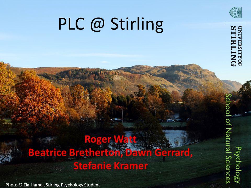 PLC @ Stirling Roger Watt Beatrice Bretherton, Dawn Gerrard, Stefanie Kramer Psychology School of Natural Sciences Photo © Ela Hamer, Stirling Psychology Student