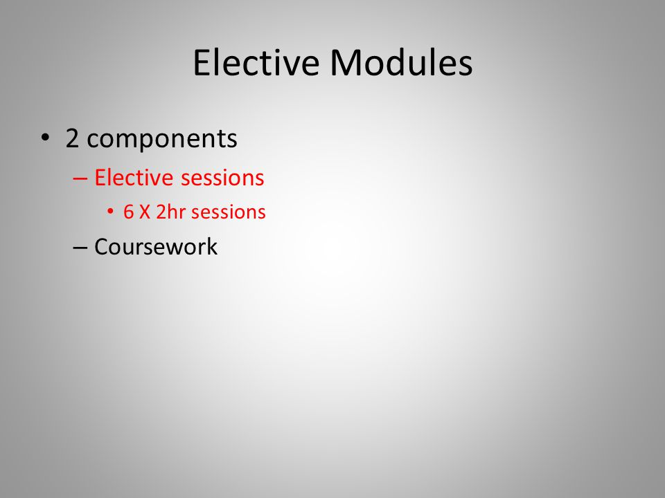 Elective Modules 2 components – Elective sessions 6 X 2hr sessions – Coursework