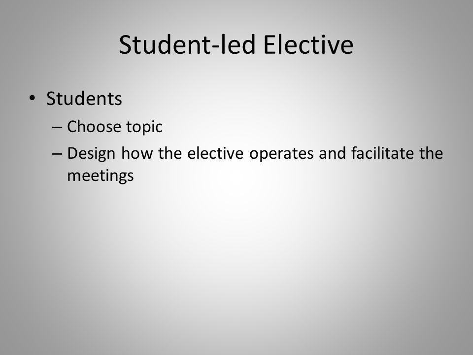 Student-led Elective Students – Choose topic – Design how the elective operates and facilitate the meetings