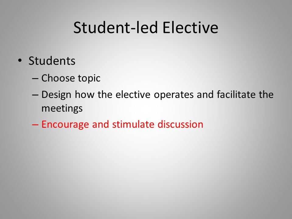 Student-led Elective Students – Choose topic – Design how the elective operates and facilitate the meetings – Encourage and stimulate discussion
