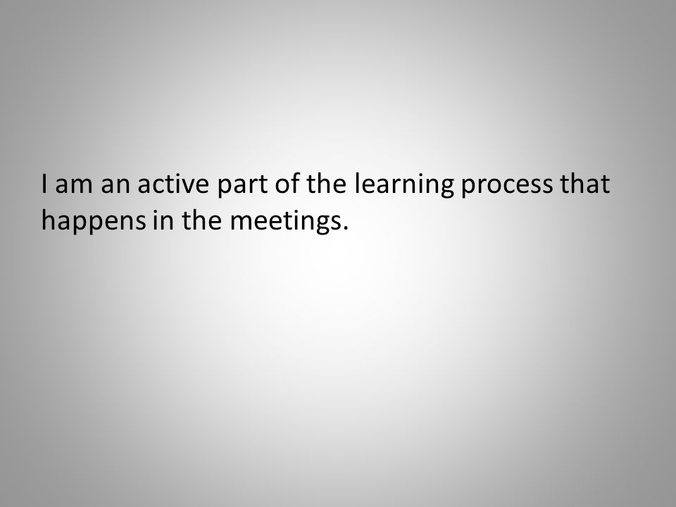 I am an active part of the learning process that happens in the meetings.