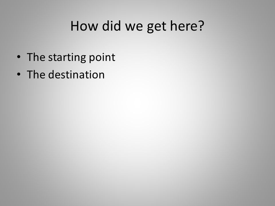 How did we get here? The starting point The destination