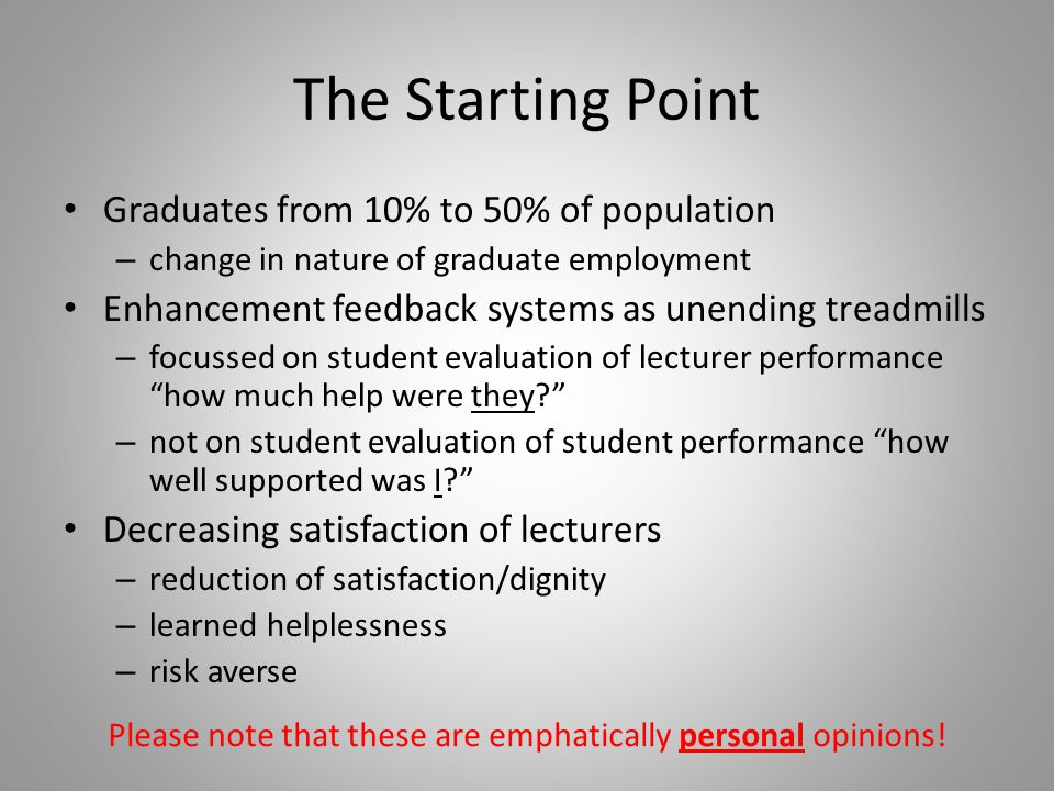 The Starting Point Graduates from 10% to 50% of population – change in nature of graduate employment Enhancement feedback systems as unending treadmills – focussed on student evaluation of lecturer performance how much help were they? – not on student evaluation of student performance how well supported was I? Decreasing satisfaction of lecturers – reduction of satisfaction/dignity – learned helplessness – risk averse Please note that these are emphatically personal opinions!