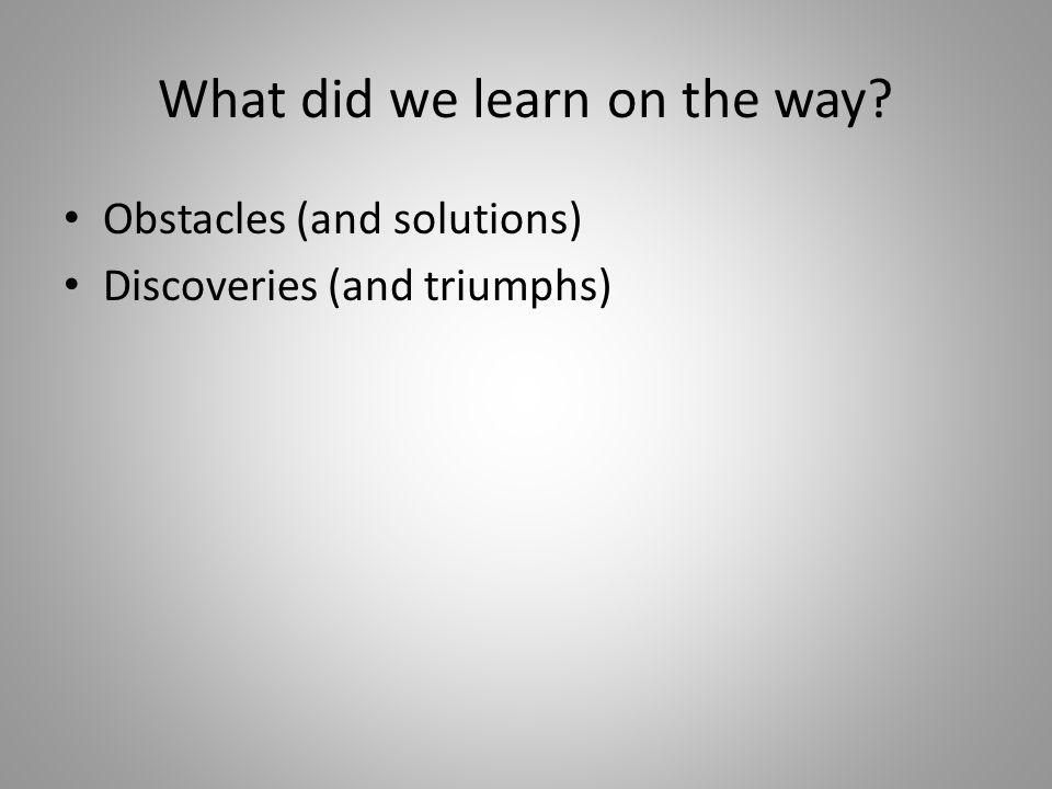 What did we learn on the way? Obstacles (and solutions) Discoveries (and triumphs)