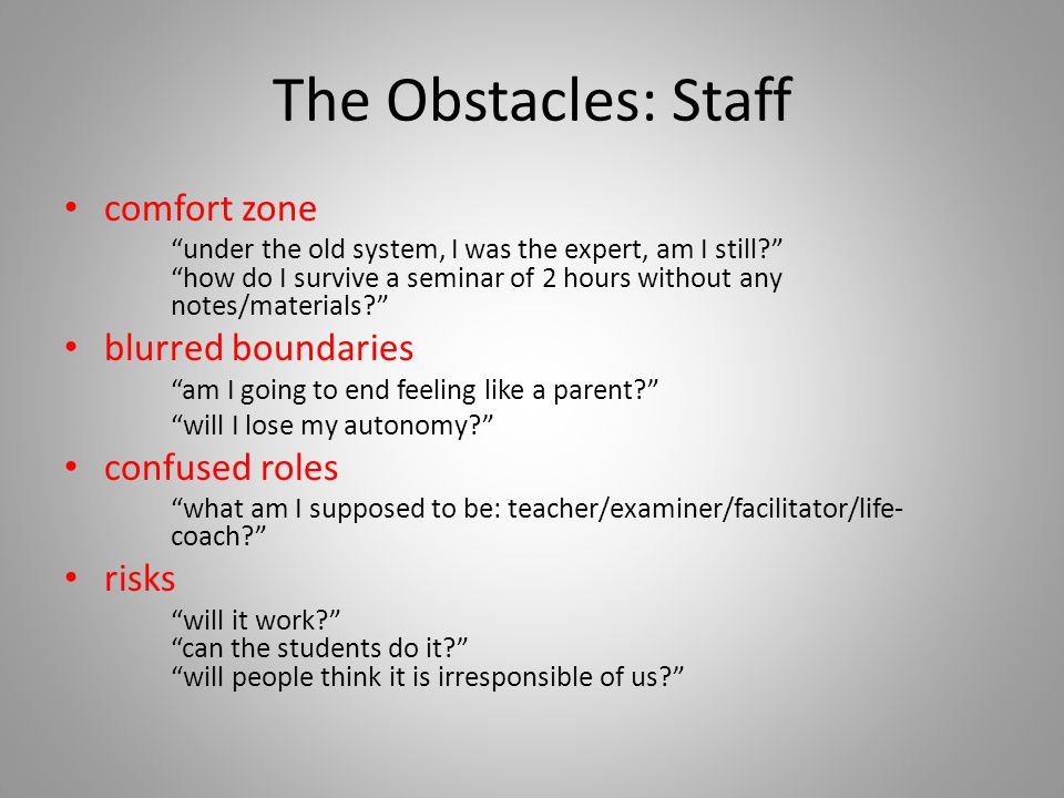 The Obstacles: Staff comfort zone under the old system, I was the expert, am I still? how do I survive a seminar of 2 hours without any notes/materials? blurred boundaries am I going to end feeling like a parent? will I lose my autonomy? confused roles what am I supposed to be: teacher/examiner/facilitator/life- coach? risks will it work? can the students do it? will people think it is irresponsible of us?