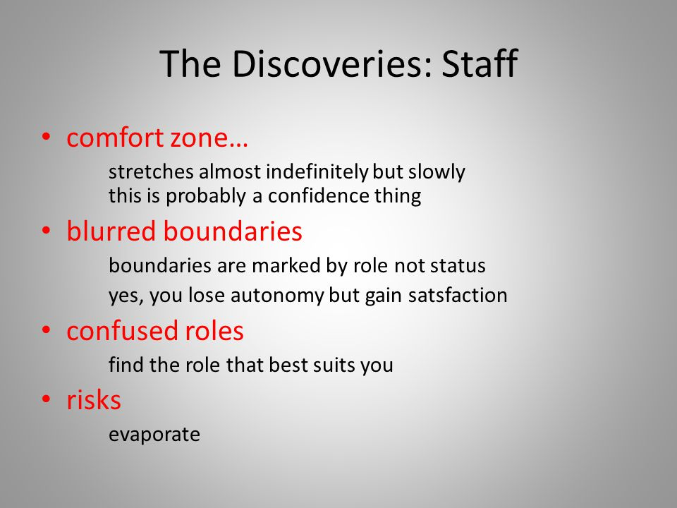 The Discoveries: Staff comfort zone… stretches almost indefinitely but slowly this is probably a confidence thing blurred boundaries boundaries are marked by role not status yes, you lose autonomy but gain satsfaction confused roles find the role that best suits you risks evaporate